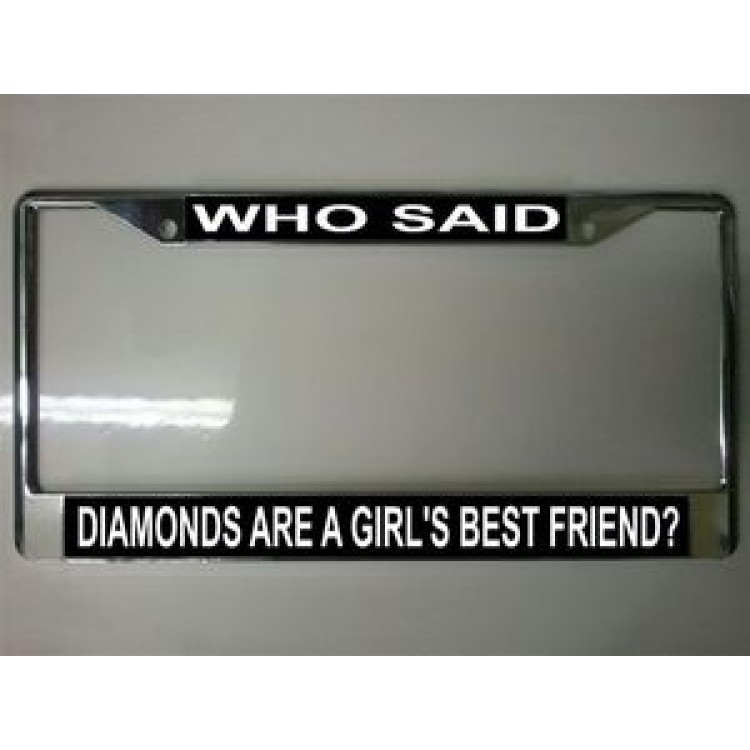 Who Said Diamonds Are a Girl's Best Friend Chrome License Plate Frame