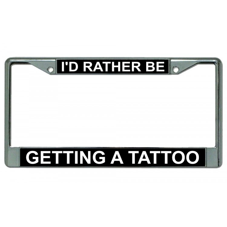 I'd Rather Be Getting A Tattoo Chrome License Plate Frame