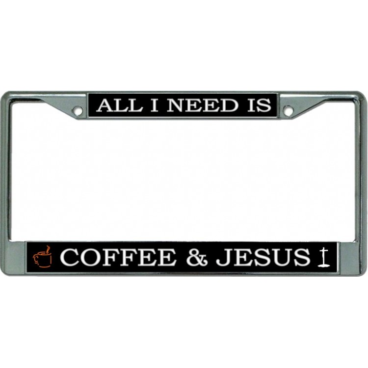 All I Need Is Coffee And Jesus Chrome License Plate Frame