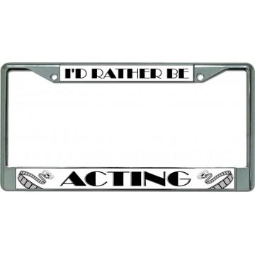 I'D Rather Be Acting Chrome License Plate Frame