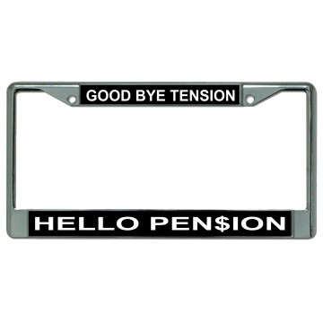 Good Bye Tension Hello Pension Chrome License Plate Frame