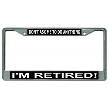 Don't Ask Me To Do Anything I'm Retired Chrome License Plate Frame